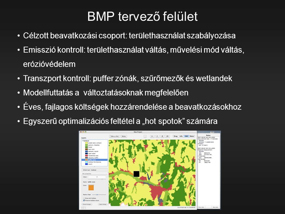 """Célzott beavatkozási csoport: területhasználat szabályozása Emisszió kontroll: területhasználat váltás, művelési mód váltás, erózióvédelem Transzport kontroll: puffer zónák, szűrőmezők és wetlandek Modellfuttatás a változtatásoknak megfelelően Éves, fajlagos költségek hozzárendelése a beavatkozásokhoz Egyszerű optimalizációs feltétel a """"hot spotok számára BMP tervező felület"""