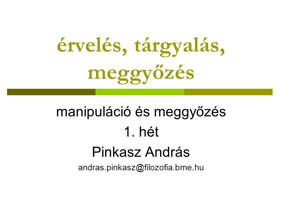 érvelés, tárgyalás, meggyőzés manipuláció és meggyőzés 1. hét Pinkasz András andras.pinkasz@filozofia.bme.hu