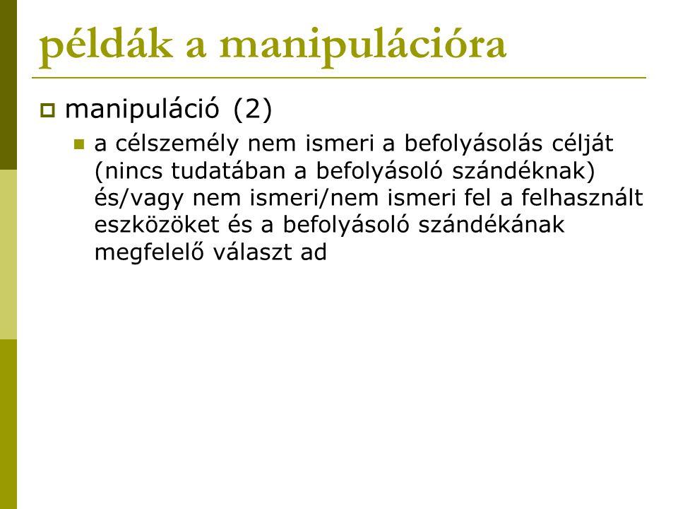 példák a manipulációra  manipuláció (2) a célszemély nem ismeri a befolyásolás célját (nincs tudatában a befolyásoló szándéknak) és/vagy nem ismeri/n