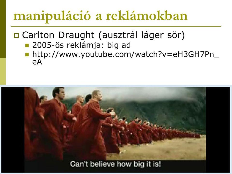 manipuláció a reklámokban  Carlton Draught (ausztrál láger sör) 2005-ös reklámja: big ad http://www.youtube.com/watch?v=eH3GH7Pn_ eA