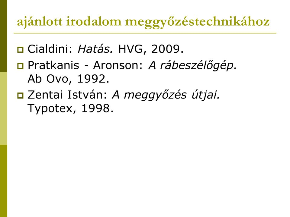 ajánlott irodalom meggyőzéstechnikához  Cialdini: Hatás. HVG, 2009.  Pratkanis - Aronson: A rábeszélőgép. Ab Ovo, 1992.  Zentai István: A meggyőzés