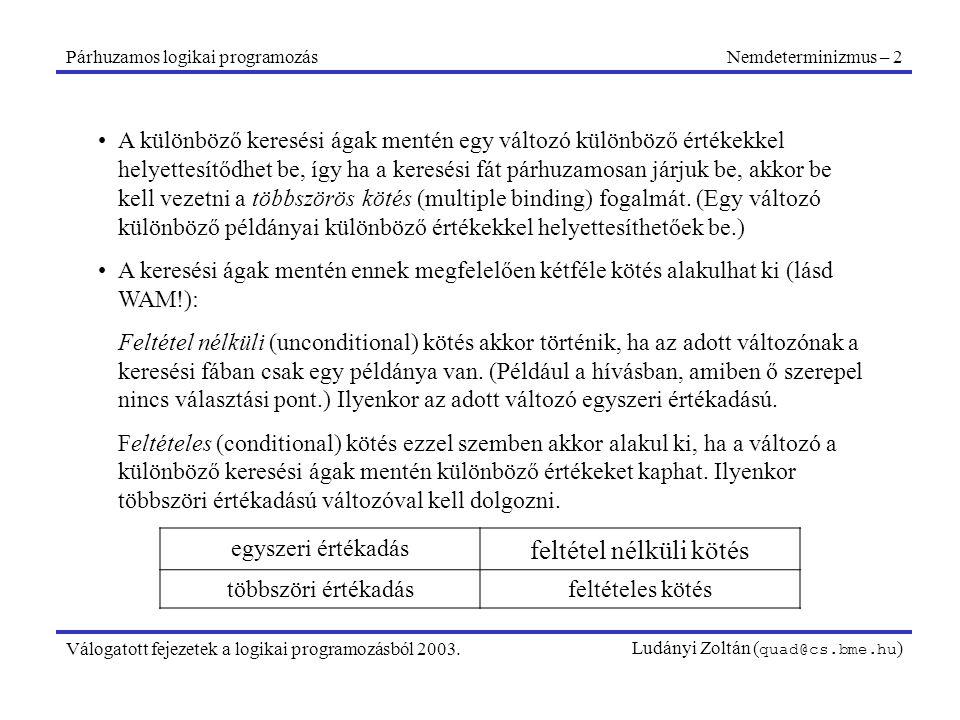 Párhuzamos logikai programozásNemdeterminizmus – 2 Válogatott fejezetek a logikai programozásból 2003.Ludányi Zoltán ( quad@cs.bme.hu ) A különböző keresési ágak mentén egy változó különböző értékekkel helyettesítődhet be, így ha a keresési fát párhuzamosan járjuk be, akkor be kell vezetni a többszörös kötés (multiple binding) fogalmát.