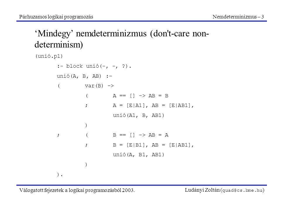 Párhuzamos logikai programozásNemdeterminizmus – 3 Válogatott fejezetek a logikai programozásból 2003.Ludányi Zoltán ( quad@cs.bme.hu ) 'Mindegy' nemdeterminizmus (don t-care non- determinism) (unió.pl) :- block unió(-, -, ).