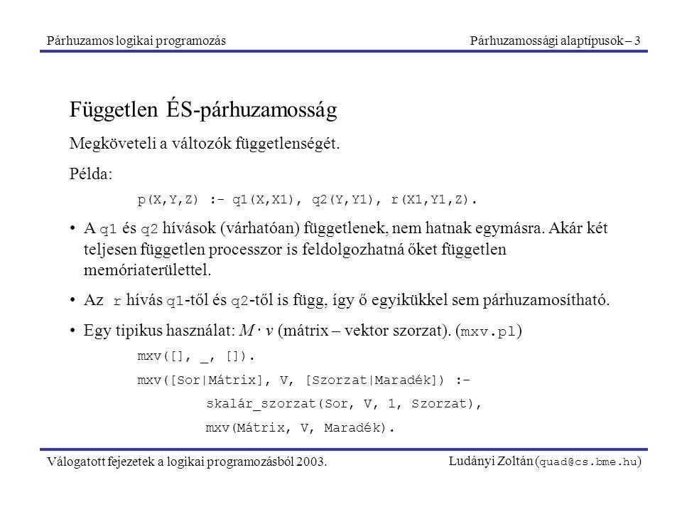 Párhuzamos logikai programozásPárhuzamossági alaptípusok – 3 Válogatott fejezetek a logikai programozásból 2003.Ludányi Zoltán ( quad@cs.bme.hu ) Független ÉS-párhuzamosság Megköveteli a változók függetlenségét.