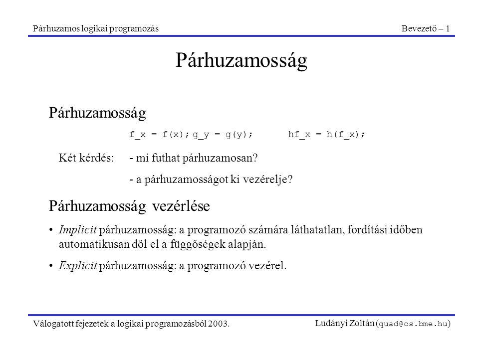 Párhuzamos logikai programozásPárhuzamossági alaptípusok – 1 Válogatott fejezetek a logikai programozásból 2003.Ludányi Zoltán ( quad@cs.bme.hu ) Párhuzamossági alaptípusok A főbb alaptípusok Egyesítési párhuzamosság ÉS-párhuzamosság VAGY-párhuzamosság Kombinált ÉS/VAGY-párhuzamosság Egyesítési párhuzamosság (unification parallelism) Tetszőleges egyesítés párhuzamosítása a részstruktúrák mentén.