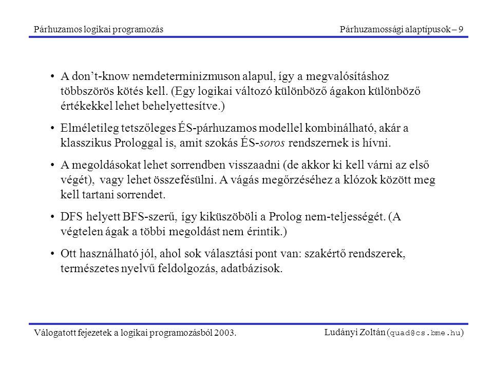 Párhuzamos logikai programozásPárhuzamossági alaptípusok – 9 Válogatott fejezetek a logikai programozásból 2003.Ludányi Zoltán ( quad@cs.bme.hu ) A don't-know nemdeterminizmuson alapul, így a megvalósításhoz többszörös kötés kell.