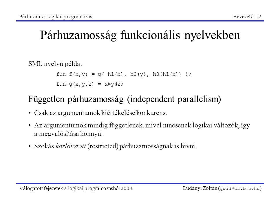 Párhuzamos logikai programozásBevezető – 3 Válogatott fejezetek a logikai programozásból 2003.Ludányi Zoltán ( quad@cs.bme.hu ) SML nyelvű példa: fun f(x,y) = g( h1(x), h2(y), h3(h1(x)) ); fun g(x,y,z) = x@y@z; Függő párhuzamosság (dependent parallelism) Egy kifejezés és az argumentumainak konkurens kiértékelése.