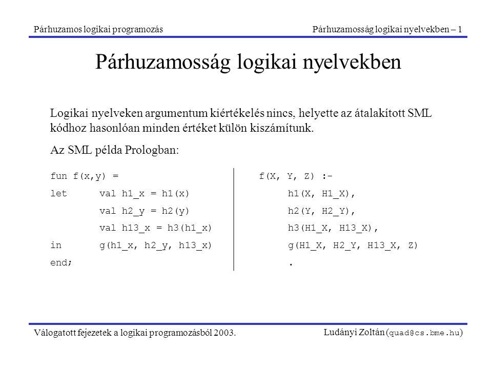 Párhuzamos logikai programozásPárhuzamosság logikai nyelvekben – 1 Válogatott fejezetek a logikai programozásból 2003.Ludányi Zoltán ( quad@cs.bme.hu ) Párhuzamosság logikai nyelvekben Logikai nyelveken argumentum kiértékelés nincs, helyette az átalakított SML kódhoz hasonlóan minden értéket külön kiszámítunk.