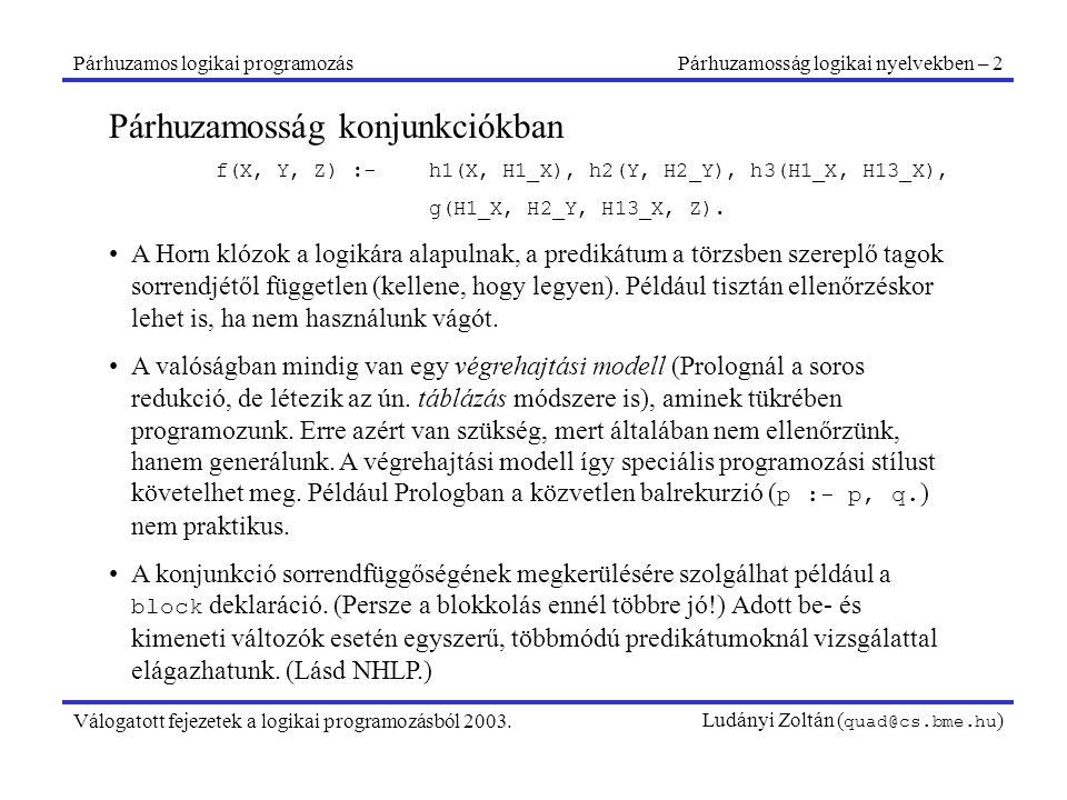 Párhuzamos logikai programozásPárhuzamossági alaptípusok – 6 Válogatott fejezetek a logikai programozásból 2003.Ludányi Zoltán ( quad@cs.bme.hu ) Keresés függő ÉS-párhuzamosság mellett A látszat ellenére keresés don't-care nemdeterminizmus esetében is lehetséges, de csak az őr segítségével, és: annak csak egy megoldása lehet (vágás), általában a döntéshez használjuk fel, drága.