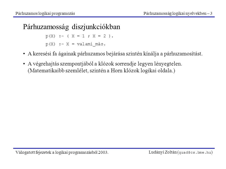 Párhuzamos logikai programozásPárhuzamosság logikai nyelvekben – 3 Válogatott fejezetek a logikai programozásból 2003.Ludányi Zoltán ( quad@cs.bme.hu ) Párhuzamosság diszjunkciókban p(X) :- ( X = 1 ; X = 2 ).