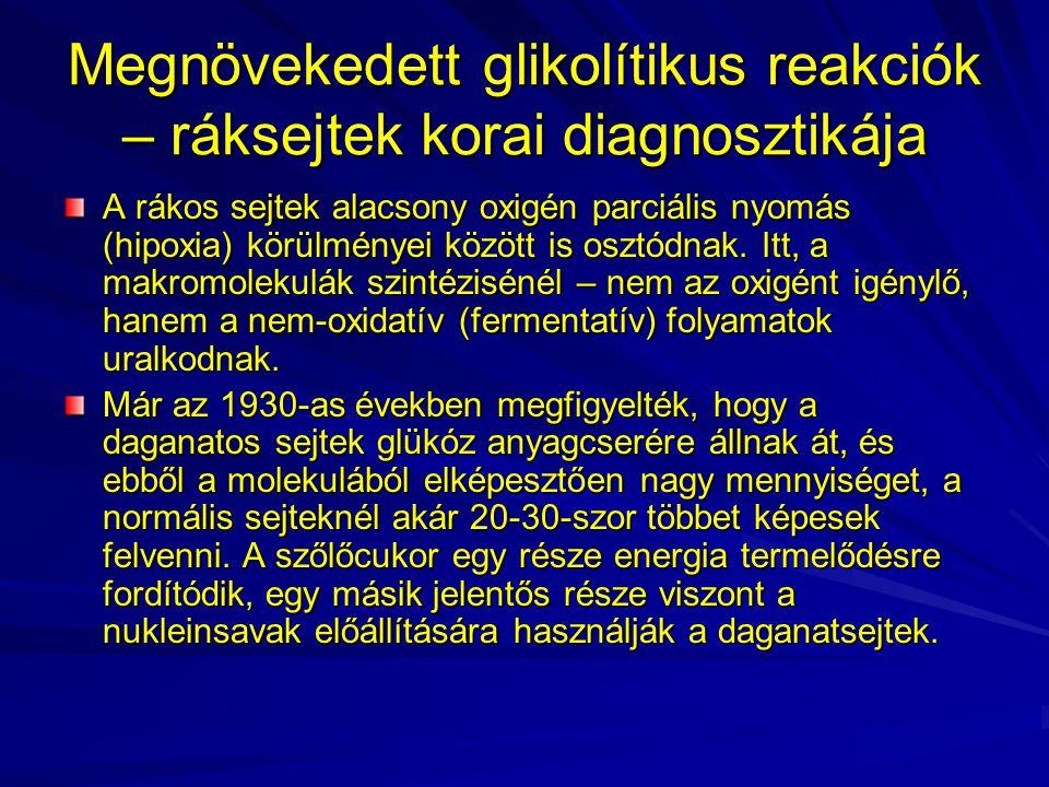 Megnövekedett glikolítikus reakciók – ráksejtek korai diagnosztikája A rákos sejtek alacsony oxigén parciális nyomás (hipoxia) körülményei között is o