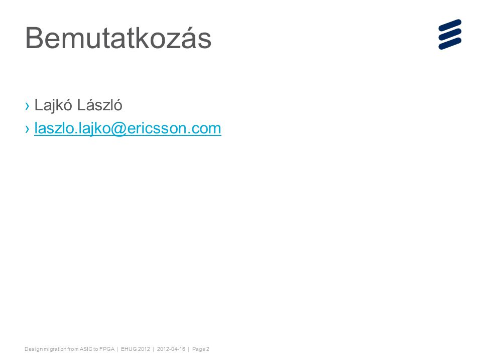 "Slide title 44 pt Text and bullet level 1 minimum 24 pt Bullets level 2-5 minimum 20 pt Characters for Embedded font: ! #$%& ()*+,-./0123456789:; @ABCDEFGHIJKLMNOPQRSTUV WXYZ[\]^_`abcdefghijklmnopqrstuvwxyz{|}~¡¢£¤¥¦§¨©ª« ¬®¯°±²³´¶·¸¹º»¼½ÀÁÂÃÄÅÆÇÈËÌÍÎÏÐÑÒÓÔÕÖ×ØÙÚÛ ÜÝÞßàáâãäåæçèéêëìíîïðñòóôõö÷øùúûüýþÿĀāĂăąĆćĊċ ČĎďĐđĒĖėĘęĚěĞğĠġĢģĪīĮįİıĶķĹĺĻļĽľŁłŃńŅņŇňŌŐőŒ œŔŕŖŗŘřŚśŞşŠšŢţŤťŪūŮůŰűŲųŴŵŶŷŸŹźŻżŽžƒˆˇ˘˙˚˛ ˜˝ẀẁẃẄẅỲỳ–— ''' ""†‡…‰‹›⁄€™ĀĀĂĂĄĄĆĆĊĊČČĎĎĐĐĒĒĖĖĘĘĚĚ ĞĞĠĠĢĢĪĪĮĮİĶĶĹĹĻĻĽĽŃŃŅŅŇŇŌŌŐŐŔŔŖŖŘŘŚŚŞ ŞŢŢŤŤŪŪŮŮŰŰŲŲŴŴŶŶŹŹŻŻ−≤≥fifl ΆΈΉΊΌΎΏΐΑΒΓΕΖΗΘΙΚΛΜΝΞΟΠΡΣΤΥΦΧΨΪΫΆΈΉΊΰα βγδεζηθικλνξορςΣΤΥΦΧΨΩΪΫΌΎΏ ЁЂЃЄЅІЇЈЉЊЋЌЎЏАБВГДЕЖЗИЙКЛМНОПРСТУФХ ЦЧШЩЪЫЬЭЮЯАБВГДЕЖЗИЙКЛМНОПРСТУФХЦЧ ШЩЪЫЬЭЮЯЁЂЃЄЅІЇЈЉЊЋЌЎЏ ѢѢѲѲѴѴ ҐҐәǽẀẁ ẂẃẄẅỲỳ№ Do not add objects or text in the footer area Design migration from ASIC to FPGA | EHUG 2012 | 2012-04-16 | Page 2 Bemutatkozás ›Lajkó László ›laszlo.lajko@ericsson.comlaszlo.lajko@ericsson.com"