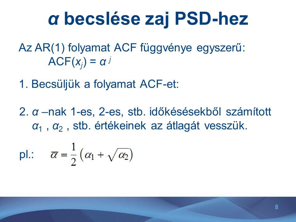 8 α becslése zaj PSD-hez Az AR(1) folyamat ACF függvénye egyszerű: ACF(x j ) = α j 1. Becsüljük a folyamat ACF-et: 2. α –nak 1-es, 2-es, stb. időkésés