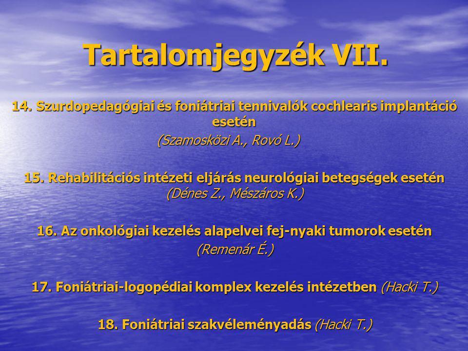 Tartalomjegyzék VII. 14. Szurdopedagógiai és foniátriai tennivalók cochlearis implantáció esetén (Szamosközi A., Rovó L.) (Szamosközi A., Rovó L.) 15.