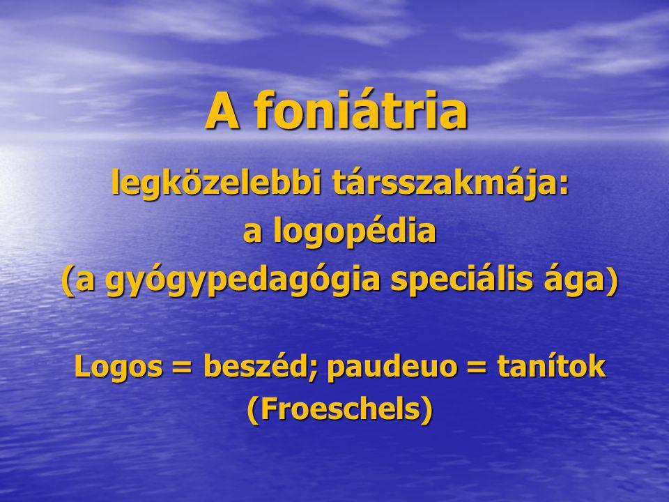 A foniátria legközelebbi társszakmája: a logopédia (a gyógypedagógia speciális ága ) Logos = beszéd; paudeuo = tanítok (Froeschels)
