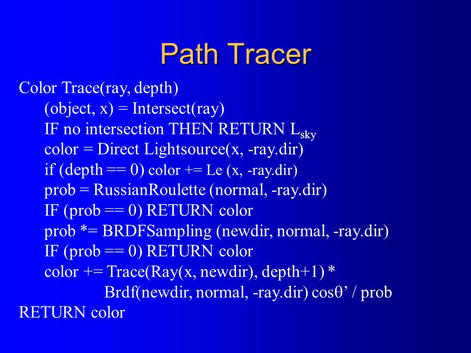 Path Tracer Color Trace(ray, depth) (object, x) = Intersect(ray) IF no intersection THEN RETURN L sky color = Direct Lightsource(x, -ray.dir) if (depth == 0) color += Le (x, -ray.dir) prob = RussianRoulette (normal, -ray.dir) IF (prob == 0) RETURN color prob *= BRDFSampling (newdir, normal, -ray.dir) IF (prob == 0) RETURN color color += Trace(Ray(x, newdir), depth+1) * Brdf(newdir, normal, -ray.dir) cos  ' / prob RETURN color