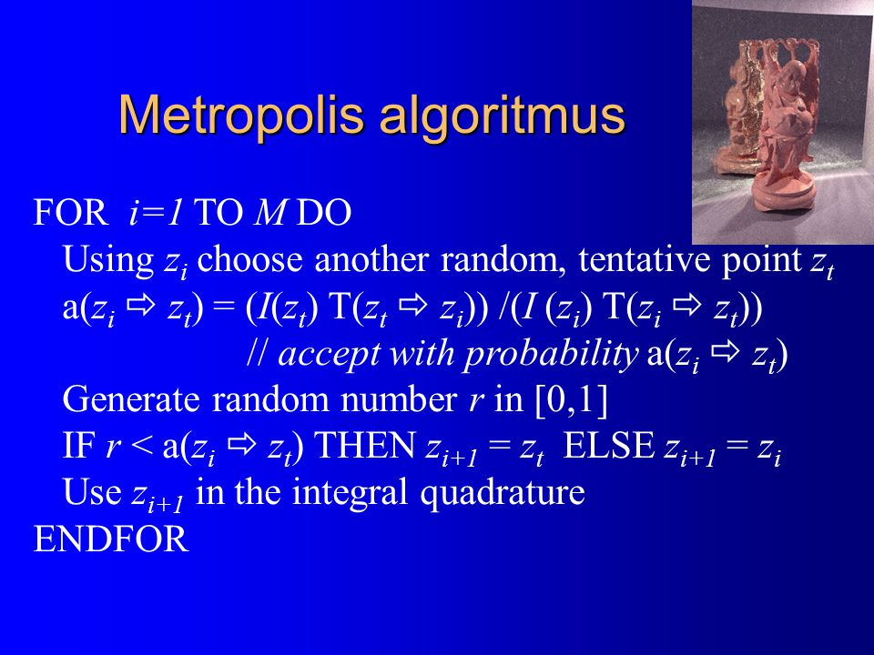 Metropolis algoritmus FOR i=1 TO M DO Using z i choose another random, tentative point z t a(z i  z t ) = (I(z t ) T(z t  z i )) /(I (z i ) T(z i  z t )) // accept with probability a(z i  z t ) Generate random number r in [0,1] IF r < a(z i  z t ) THEN z i+1 = z t ELSE z i+1 = z i Use z i+1 in the integral quadrature ENDFOR