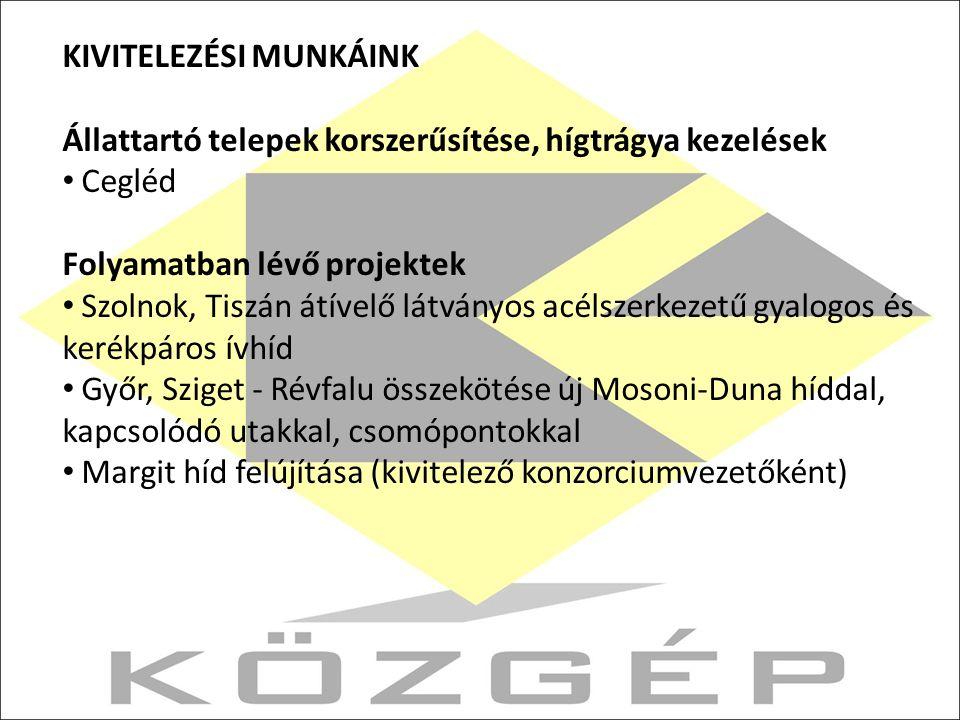 KIVITELEZÉSI MUNKÁINK Állattartó telepek korszerűsítése, hígtrágya kezelések Cegléd Folyamatban lévő projektek Szolnok, Tiszán átívelő látványos acélszerkezetű gyalogos és kerékpáros ívhíd Győr, Sziget - Révfalu összekötése új Mosoni-Duna híddal, kapcsolódó utakkal, csomópontokkal Margit híd felújítása (kivitelező konzorciumvezetőként)