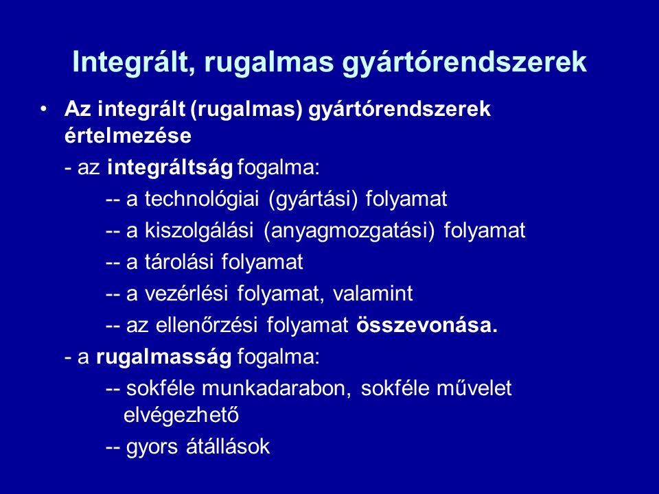 Integrált, rugalmas gyártórendszerek Az integrált (rugalmas) gyártórendszerek értelmezése - az integráltság fogalma: -- a technológiai (gyártási) foly
