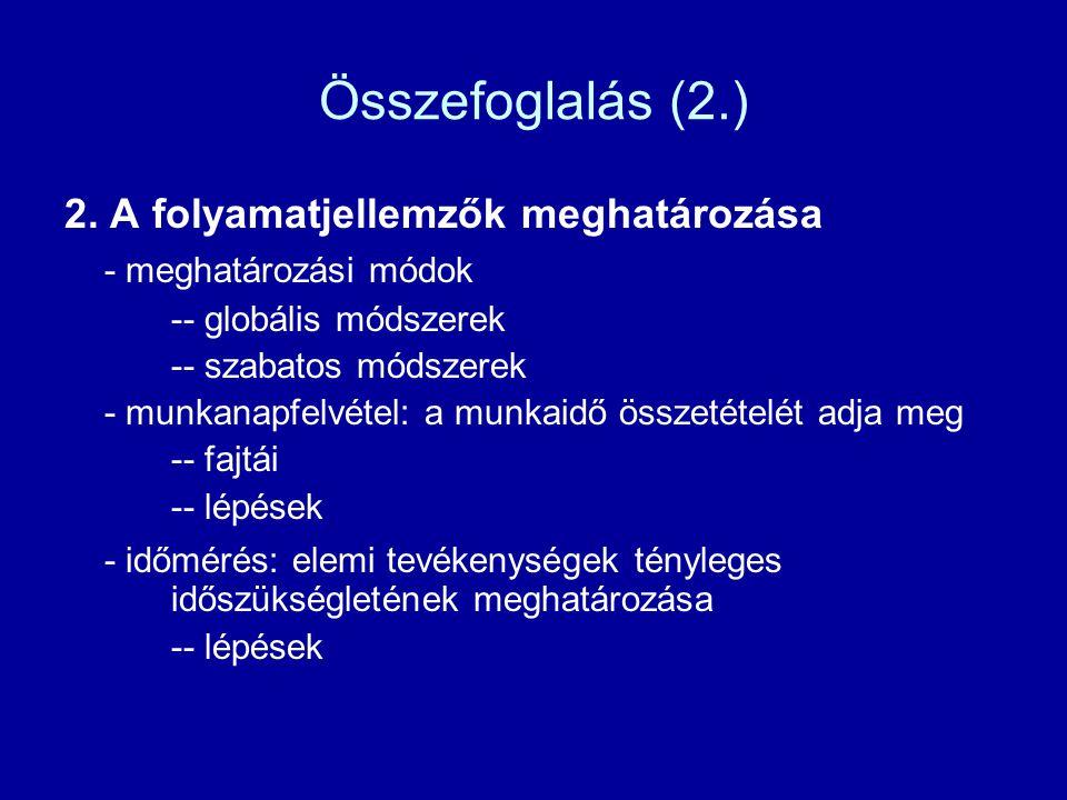 Összefoglalás (2.) 2. A folyamatjellemzők meghatározása - meghatározási módok -- globális módszerek -- szabatos módszerek - munkanapfelvétel: a munkai