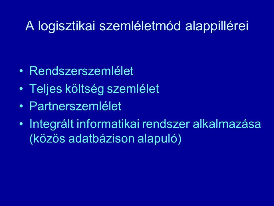 A logisztikai szemléletmód alappillérei Rendszerszemlélet Teljes költség szemlélet Partnerszemlélet Integrált informatikai rendszer alkalmazása (közös