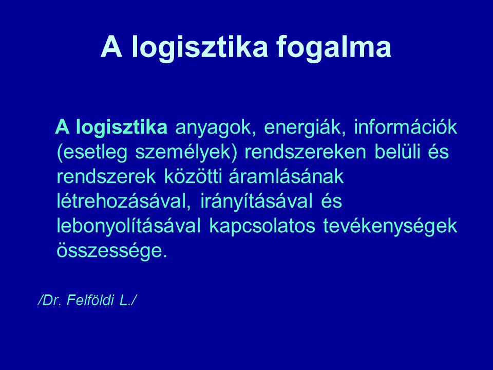 A logisztika fogalma A logisztika anyagok, energiák, információk (esetleg személyek) rendszereken belüli és rendszerek közötti áramlásának létrehozásá