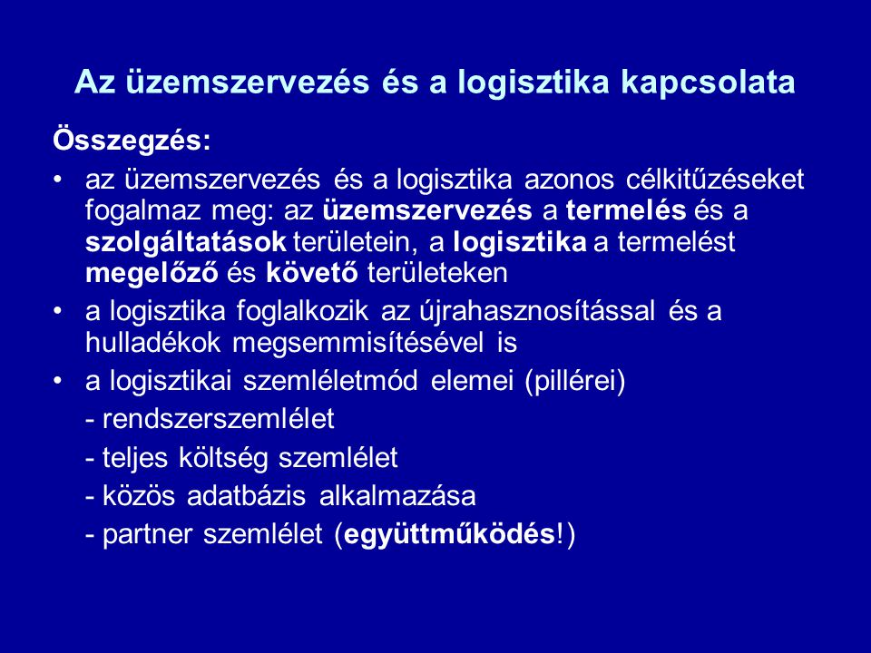 Az üzemszervezés és a logisztika kapcsolata Összegzés: az üzemszervezés és a logisztika azonos célkitűzéseket fogalmaz meg: az üzemszervezés a termelé