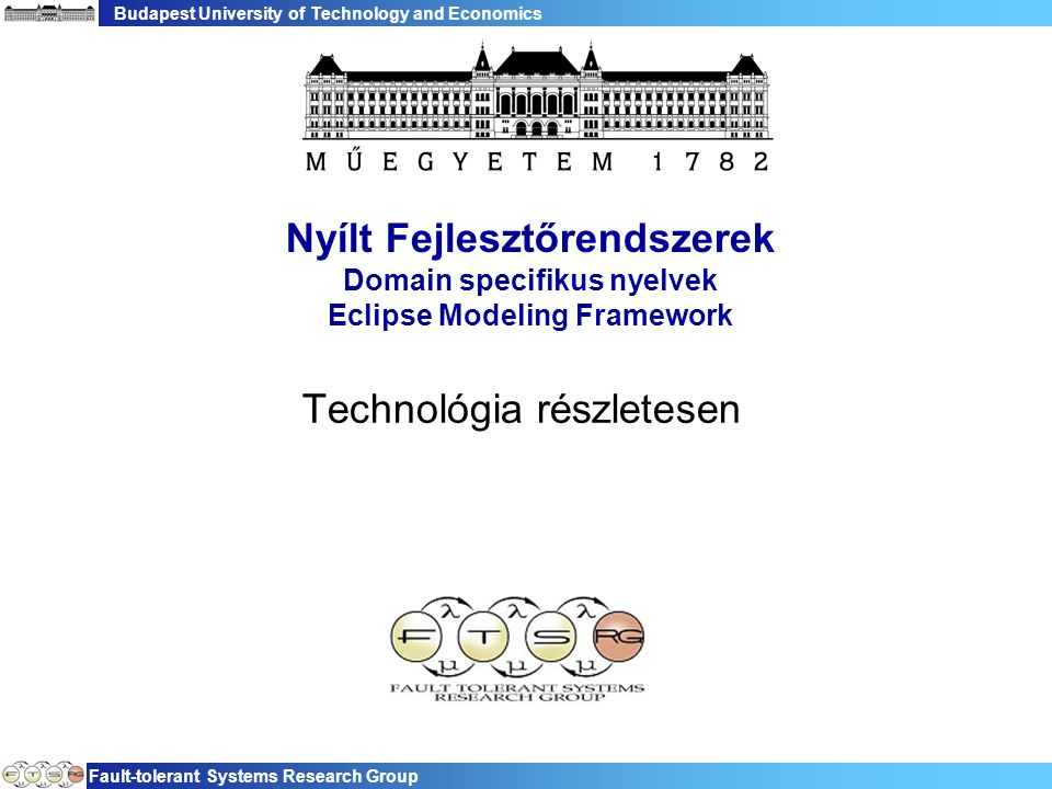 Budapest University of Technology and Economics Fault-tolerant Systems Research Group Nyílt Fejlesztőrendszerek Domain specifikus nyelvek Eclipse Modeling Framework Technológia részletesen