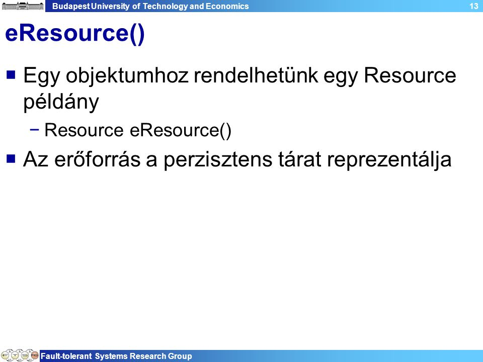 Budapest University of Technology and Economics Fault-tolerant Systems Research Group 13 eResource()  Egy objektumhoz rendelhetünk egy Resource példá