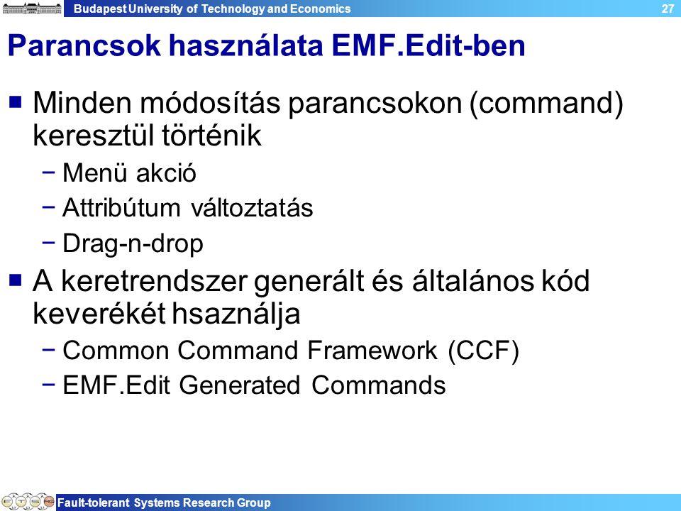 Budapest University of Technology and Economics Fault-tolerant Systems Research Group 27 Parancsok használata EMF.Edit-ben  Minden módosítás parancsokon (command) keresztül történik −Menü akció −Attribútum változtatás −Drag-n-drop  A keretrendszer generált és általános kód keverékét hsaználja −Common Command Framework (CCF) −EMF.Edit Generated Commands