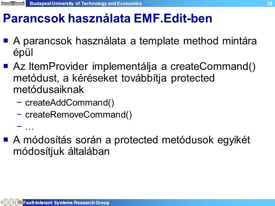 Budapest University of Technology and Economics Fault-tolerant Systems Research Group 28 Parancsok használata EMF.Edit-ben  A parancsok használata a template method mintára épül  Az ItemProvider implementálja a createCommand() metódust, a kéréseket továbbítja protected metódusaiknak −createAddCommand() −createRemoveCommand() −…  A módosítás során a protected metódusok egyikét módosítjuk általában