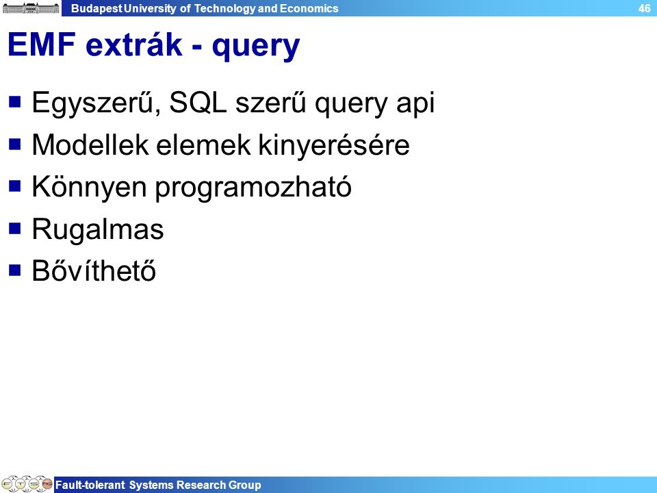 Budapest University of Technology and Economics Fault-tolerant Systems Research Group 46 EMF extrák - query  Egyszerű, SQL szerű query api  Modellek