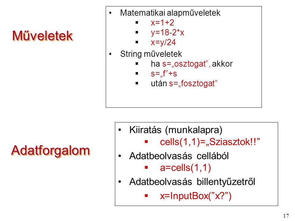 """17 MűveletekMűveletek Matematikai alapműveletek  x=1+2  y=18-2*x  x=y/24 String műveletek  ha s=""""osztogat , akkor  s=""""f +s  után s=""""fosztogat Kiiratás (munkalapra)  cells(1,1)=""""Sziasztok!! Adatbeolvasás cellából  a=cells(1,1) Adatbeolvasás billentyűzetről  x=InputBox( x? ) AdatforgalomAdatforgalom"""