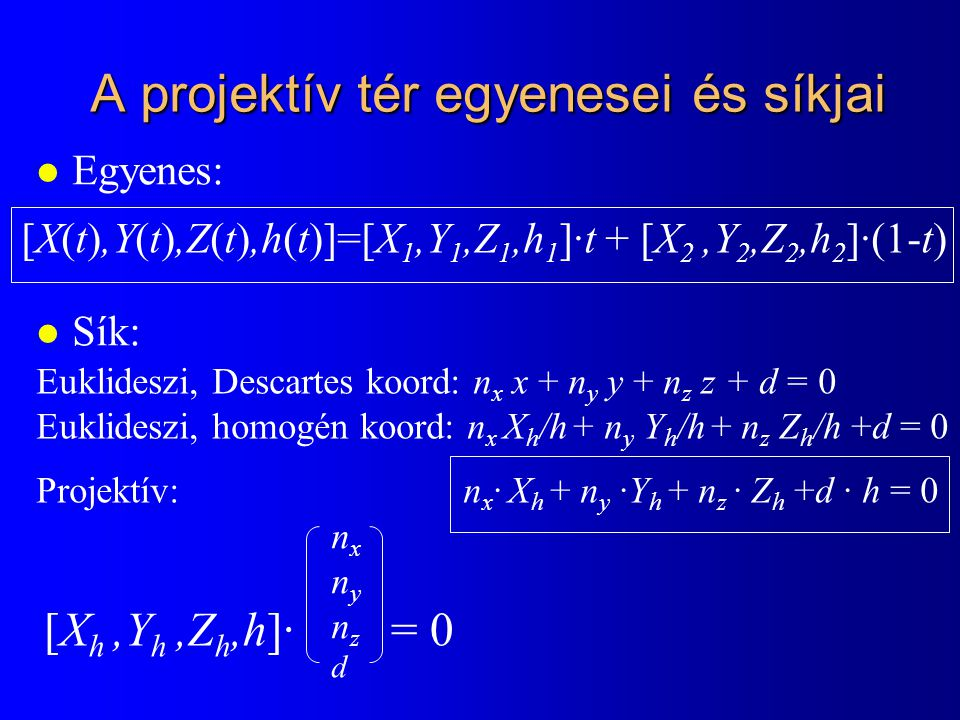 A projektív tér egyenesei és síkjai l Egyenes: l Sík: [X(t),Y(t),Z(t),h(t)]=[X 1,Y 1,Z 1,h 1 ]·t + [X 2,Y 2,Z 2,h 2 ]·(1-t) Euklideszi, Descartes koor