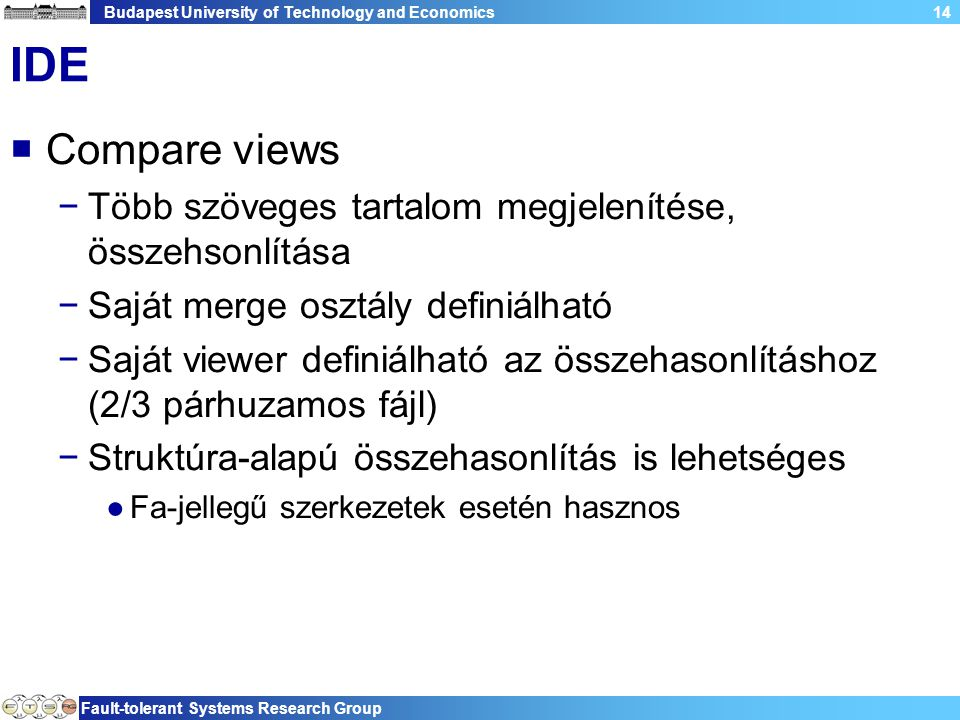 Budapest University of Technology and Economics Fault-tolerant Systems Research Group 14 IDE  Compare views −Több szöveges tartalom megjelenítése, összehsonlítása −Saját merge osztály definiálható −Saját viewer definiálható az összehasonlításhoz (2/3 párhuzamos fájl) −Struktúra-alapú összehasonlítás is lehetséges ●Fa-jellegű szerkezetek esetén hasznos
