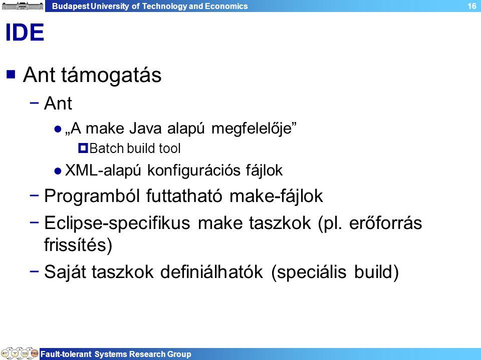 """Budapest University of Technology and Economics Fault-tolerant Systems Research Group 16 IDE  Ant támogatás −Ant ●""""A make Java alapú megfelelője  Batch build tool ●XML-alapú konfigurációs fájlok −Programból futtatható make-fájlok −Eclipse-specifikus make taszkok (pl."""