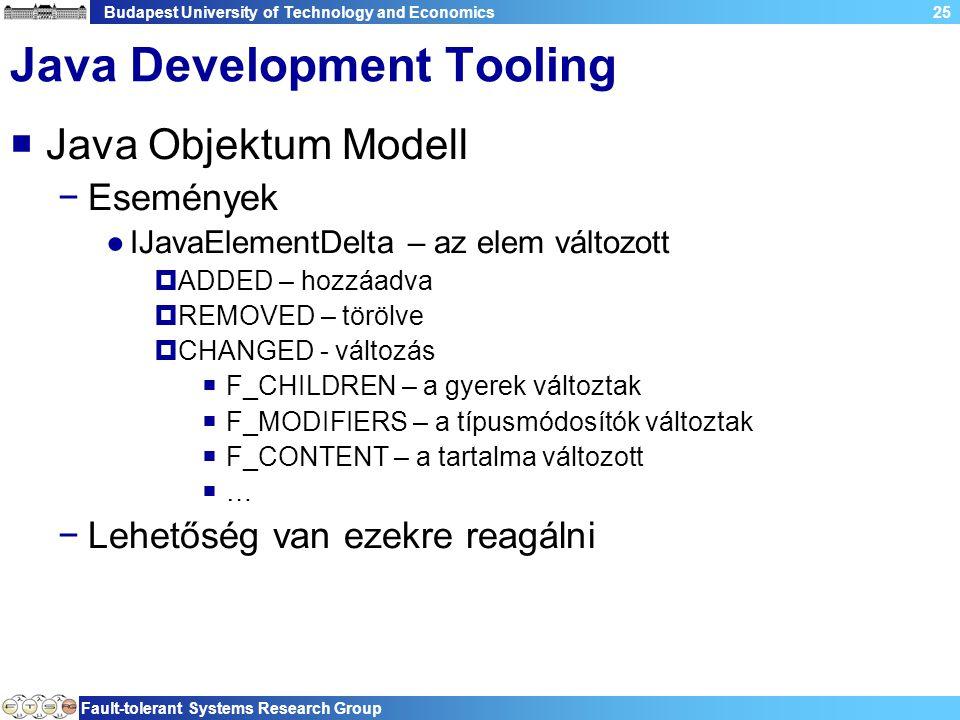 Budapest University of Technology and Economics Fault-tolerant Systems Research Group 25 Java Development Tooling  Java Objektum Modell −Események ●IJavaElementDelta – az elem változott  ADDED – hozzáadva  REMOVED – törölve  CHANGED - változás  F_CHILDREN – a gyerek változtak  F_MODIFIERS – a típusmódosítók változtak  F_CONTENT – a tartalma változott  … −Lehetőség van ezekre reagálni