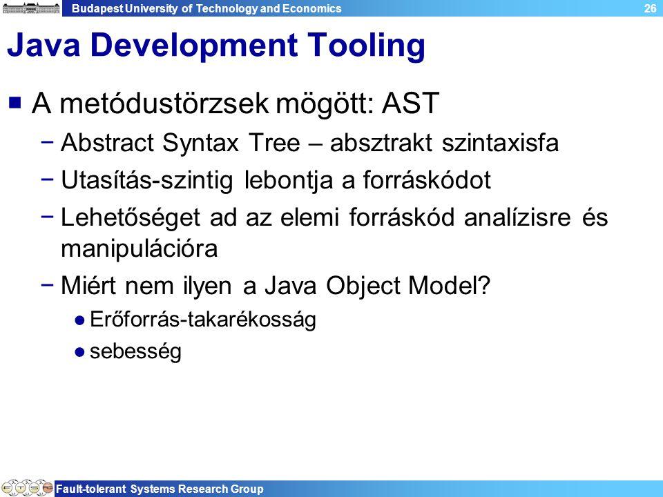Budapest University of Technology and Economics Fault-tolerant Systems Research Group 26 Java Development Tooling  A metódustörzsek mögött: AST −Abstract Syntax Tree – absztrakt szintaxisfa −Utasítás-szintig lebontja a forráskódot −Lehetőséget ad az elemi forráskód analízisre és manipulációra −Miért nem ilyen a Java Object Model.