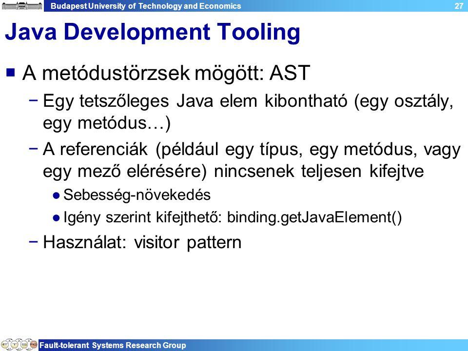 Budapest University of Technology and Economics Fault-tolerant Systems Research Group 27 Java Development Tooling  A metódustörzsek mögött: AST −Egy tetszőleges Java elem kibontható (egy osztály, egy metódus…) −A referenciák (például egy típus, egy metódus, vagy egy mező elérésére) nincsenek teljesen kifejtve ●Sebesség-növekedés ●Igény szerint kifejthető: binding.getJavaElement() −Használat: visitor pattern