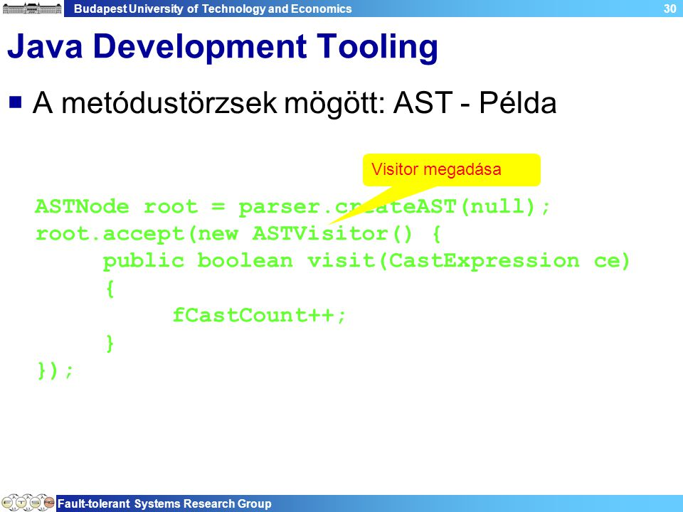 Budapest University of Technology and Economics Fault-tolerant Systems Research Group 30 Java Development Tooling  A metódustörzsek mögött: AST - Példa ASTNode root = parser.createAST(null); root.accept(new ASTVisitor() { public boolean visit(CastExpression ce) { fCastCount++; } }); Visitor megadása