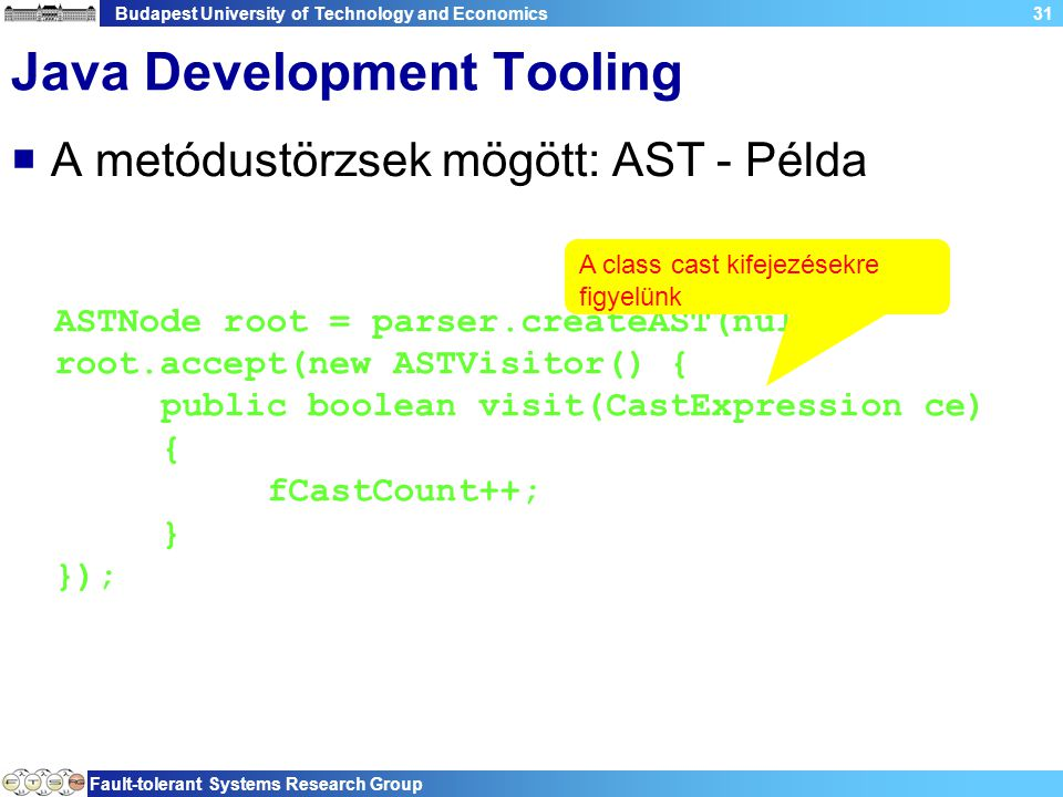 Budapest University of Technology and Economics Fault-tolerant Systems Research Group 31 Java Development Tooling  A metódustörzsek mögött: AST - Példa ASTNode root = parser.createAST(null); root.accept(new ASTVisitor() { public boolean visit(CastExpression ce) { fCastCount++; } }); A class cast kifejezésekre figyelünk