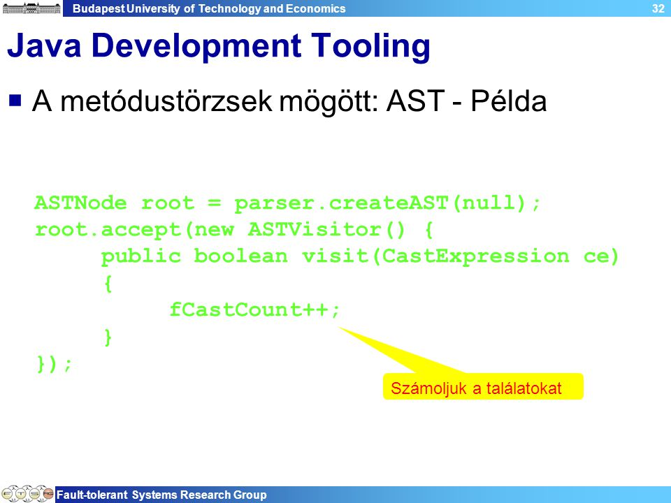 Budapest University of Technology and Economics Fault-tolerant Systems Research Group 32 Java Development Tooling  A metódustörzsek mögött: AST - Példa ASTNode root = parser.createAST(null); root.accept(new ASTVisitor() { public boolean visit(CastExpression ce) { fCastCount++; } }); Számoljuk a találatokat