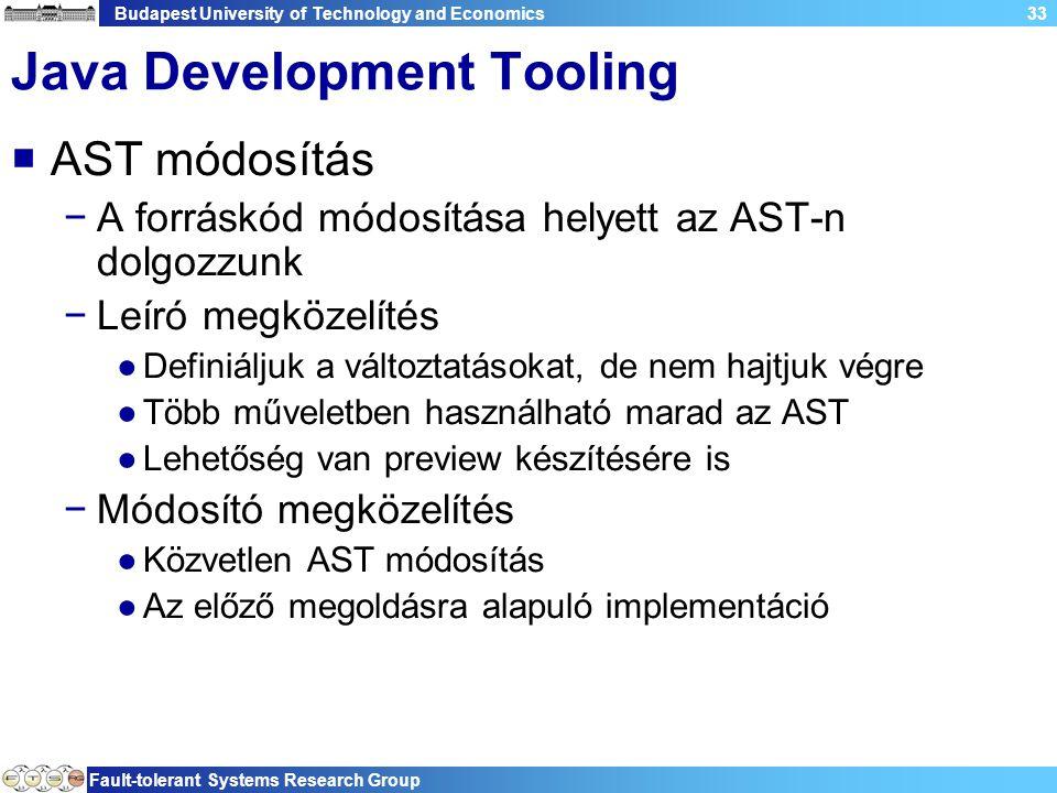 Budapest University of Technology and Economics Fault-tolerant Systems Research Group 33 Java Development Tooling  AST módosítás −A forráskód módosítása helyett az AST-n dolgozzunk −Leíró megközelítés ●Definiáljuk a változtatásokat, de nem hajtjuk végre ●Több műveletben használható marad az AST ●Lehetőség van preview készítésére is −Módosító megközelítés ●Közvetlen AST módosítás ●Az előző megoldásra alapuló implementáció