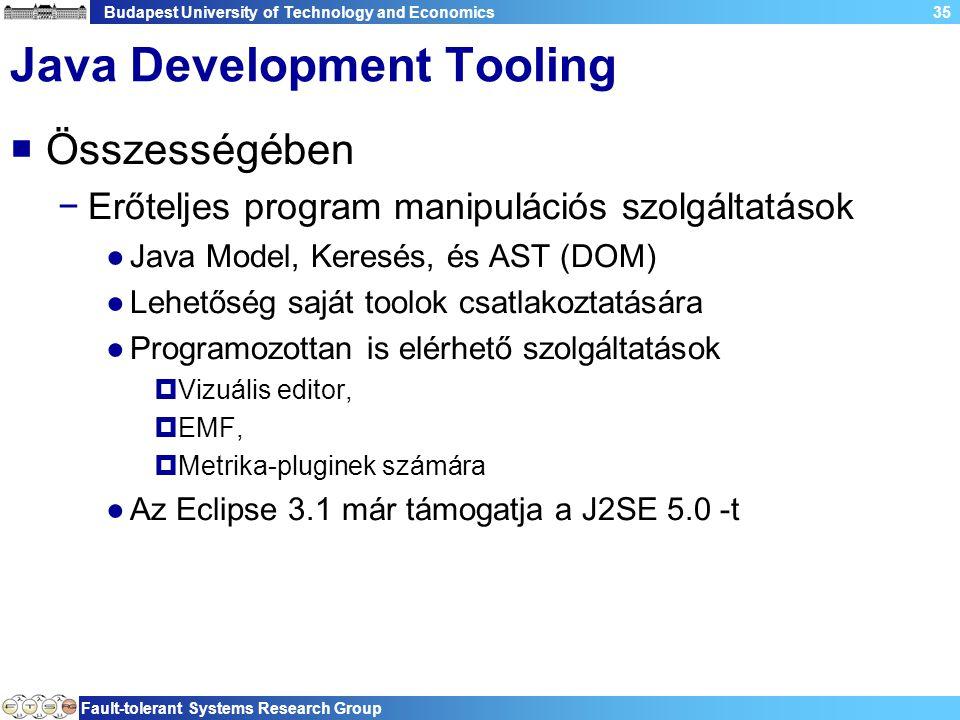 Budapest University of Technology and Economics Fault-tolerant Systems Research Group 35 Java Development Tooling  Összességében −Erőteljes program manipulációs szolgáltatások ●Java Model, Keresés, és AST (DOM) ●Lehetőség saját toolok csatlakoztatására ●Programozottan is elérhető szolgáltatások  Vizuális editor,  EMF,  Metrika-pluginek számára ●Az Eclipse 3.1 már támogatja a J2SE 5.0 -t