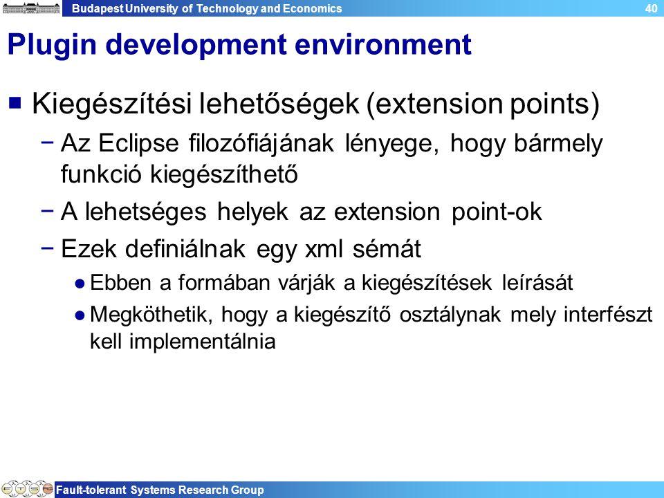 Budapest University of Technology and Economics Fault-tolerant Systems Research Group 40 Plugin development environment  Kiegészítési lehetőségek (extension points) −Az Eclipse filozófiájának lényege, hogy bármely funkció kiegészíthető −A lehetséges helyek az extension point-ok −Ezek definiálnak egy xml sémát ●Ebben a formában várják a kiegészítések leírását ●Megköthetik, hogy a kiegészítő osztálynak mely interfészt kell implementálnia