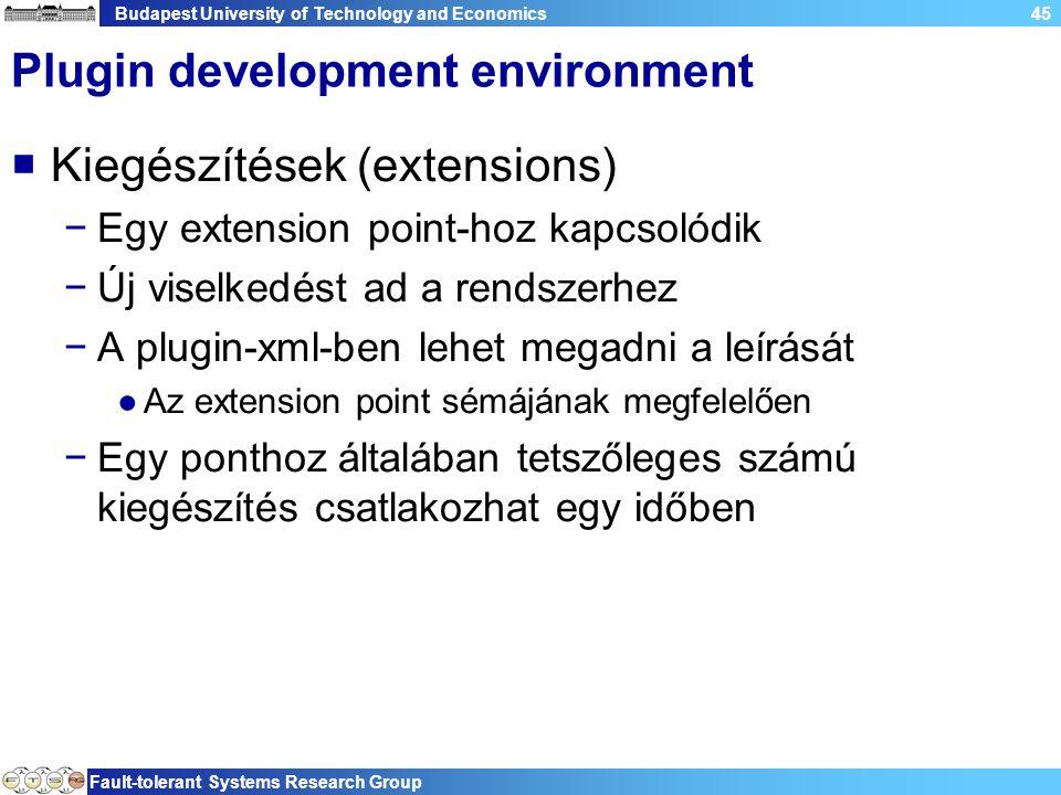 Budapest University of Technology and Economics Fault-tolerant Systems Research Group 45 Plugin development environment  Kiegészítések (extensions) −Egy extension point-hoz kapcsolódik −Új viselkedést ad a rendszerhez −A plugin-xml-ben lehet megadni a leírását ●Az extension point sémájának megfelelően −Egy ponthoz általában tetszőleges számú kiegészítés csatlakozhat egy időben