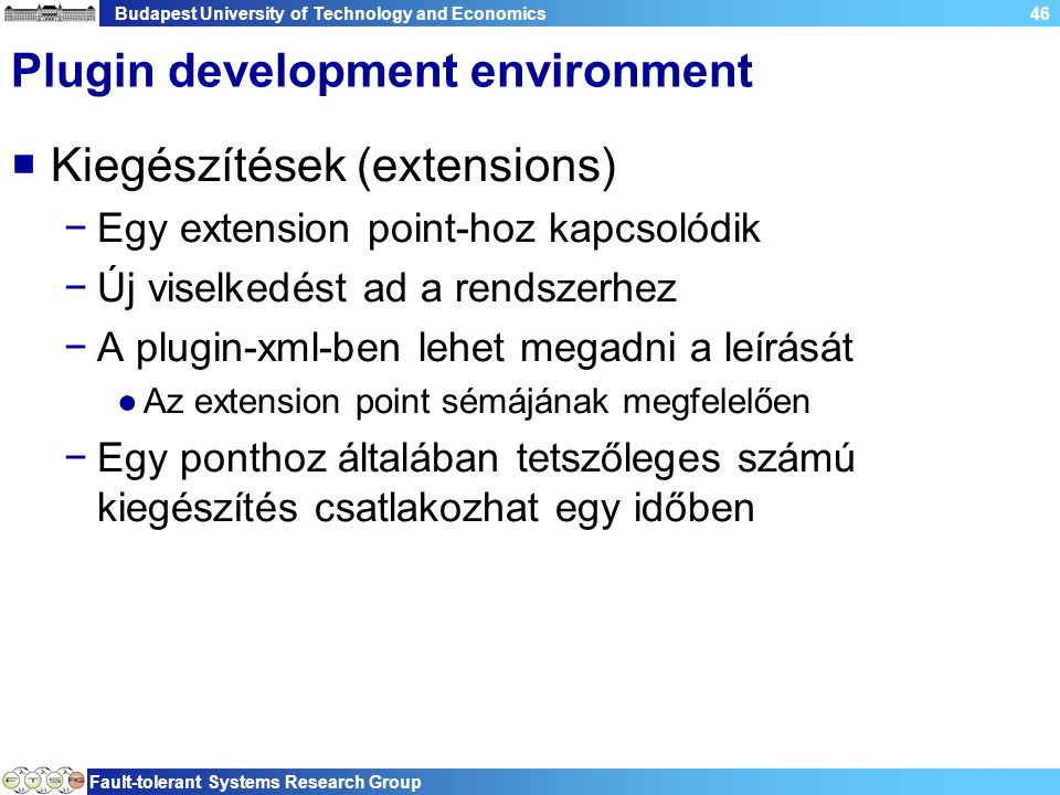 Budapest University of Technology and Economics Fault-tolerant Systems Research Group 46 Plugin development environment  Kiegészítések (extensions) −Egy extension point-hoz kapcsolódik −Új viselkedést ad a rendszerhez −A plugin-xml-ben lehet megadni a leírását ●Az extension point sémájának megfelelően −Egy ponthoz általában tetszőleges számú kiegészítés csatlakozhat egy időben