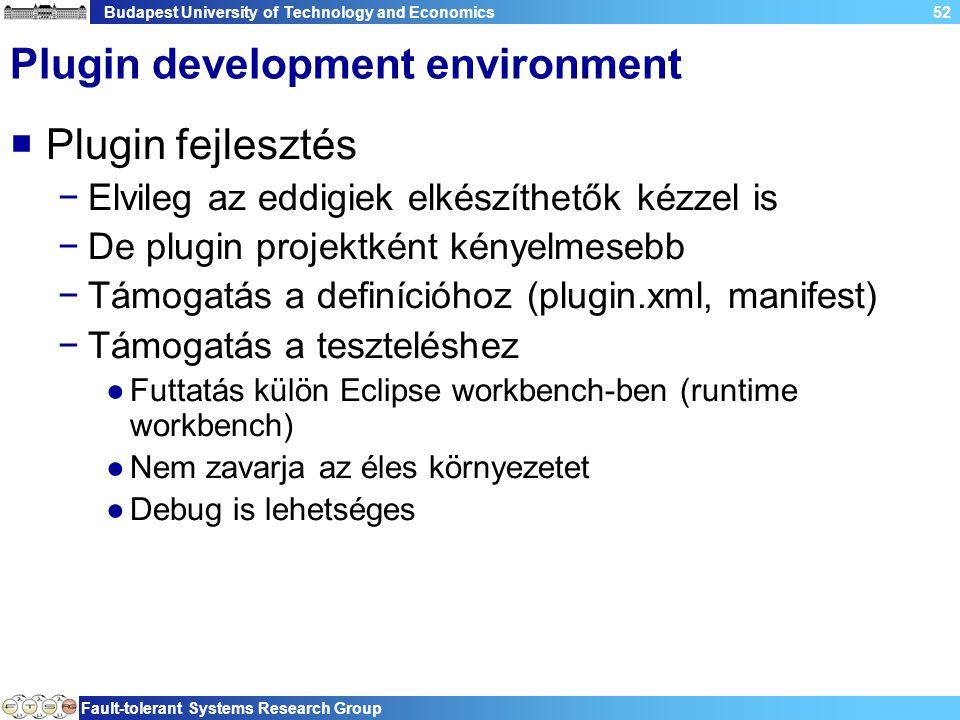 Budapest University of Technology and Economics Fault-tolerant Systems Research Group 52 Plugin development environment  Plugin fejlesztés −Elvileg az eddigiek elkészíthetők kézzel is −De plugin projektként kényelmesebb −Támogatás a definícióhoz (plugin.xml, manifest) −Támogatás a teszteléshez ●Futtatás külön Eclipse workbench-ben (runtime workbench) ●Nem zavarja az éles környezetet ●Debug is lehetséges
