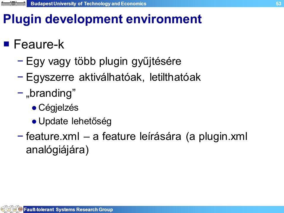 """Budapest University of Technology and Economics Fault-tolerant Systems Research Group 53 Plugin development environment  Feaure-k −Egy vagy több plugin gyűjtésére −Egyszerre aktiválhatóak, letilthatóak −""""branding ●Cégjelzés ●Update lehetőség −feature.xml – a feature leírására (a plugin.xml analógiájára)"""