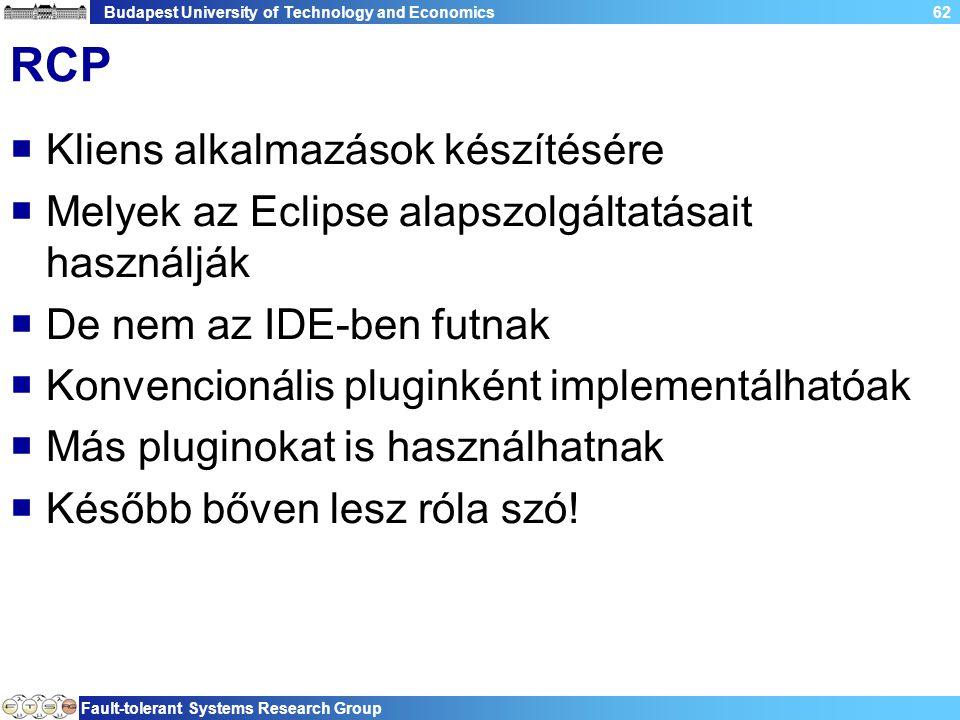 Budapest University of Technology and Economics Fault-tolerant Systems Research Group 62 RCP  Kliens alkalmazások készítésére  Melyek az Eclipse alapszolgáltatásait használják  De nem az IDE-ben futnak  Konvencionális pluginként implementálhatóak  Más pluginokat is használhatnak  Később bőven lesz róla szó!